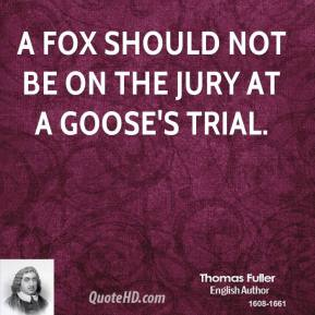 Thomas Fuller - A fox should not be on the jury at a goose's trial.