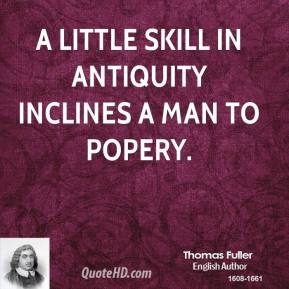 Thomas Fuller - A little skill in antiquity inclines a man to Popery.
