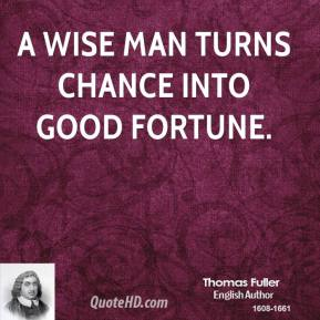 Thomas Fuller - A wise man turns chance into good fortune.