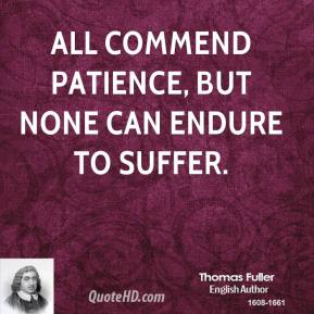 Thomas Fuller - All commend patience, but none can endure to suffer.