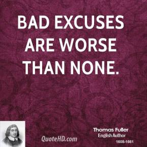 Thomas Fuller - Bad excuses are worse than none.