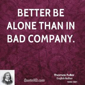 Thomas Fuller - Better be alone than in bad company.