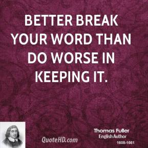 Thomas Fuller - Better break your word than do worse in keeping it.