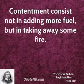 Thomas Fuller - Contentment consist not in adding more fuel, but in taking away some fire.