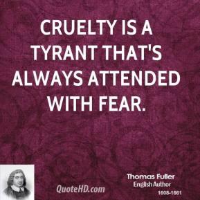 Thomas Fuller - Cruelty is a tyrant that's always attended with fear.