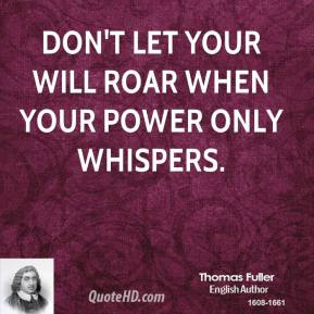 Thomas Fuller - Don't let your will roar when your power only whispers.