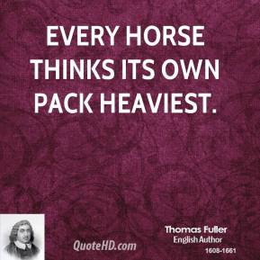 Thomas Fuller - Every horse thinks its own pack heaviest.