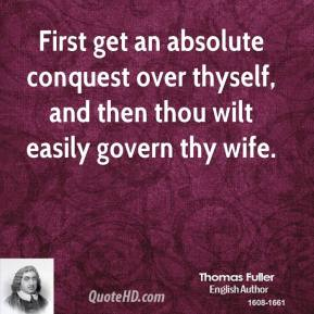 Thomas Fuller - First get an absolute conquest over thyself, and then thou wilt easily govern thy wife.