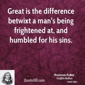 Thomas Fuller - Great is the difference betwixt a man's being frightened at, and humbled for his sins.