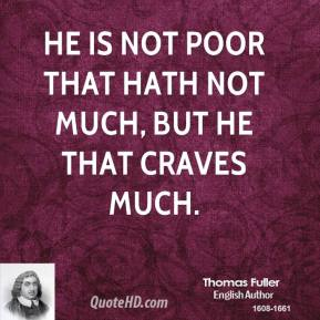 Thomas Fuller - He is not poor that hath not much, but he that craves much.
