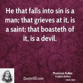 Thomas Fuller - He that falls into sin is a man; that grieves at it, is a saint; that boasteth of it, is a devil.