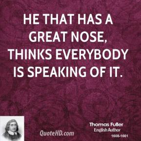 Thomas Fuller - He that has a great nose, thinks everybody is speaking of it.