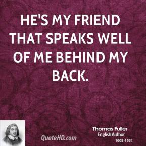 Thomas Fuller - He's my friend that speaks well of me behind my back.