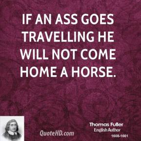 Thomas Fuller - If an ass goes travelling he will not come home a horse.