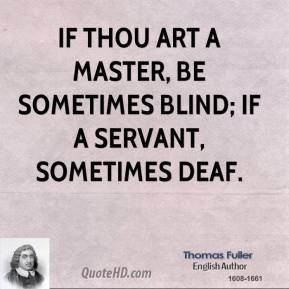 Thomas Fuller - If thou art a master, be sometimes blind; if a servant, sometimes deaf.