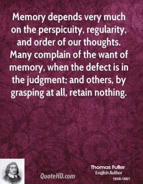 Thomas Fuller - Memory depends very much on the perspicuity, regularity, and order of our thoughts. Many complain of the want of memory, when the defect is in the judgment; and others, by grasping at all, retain nothing.