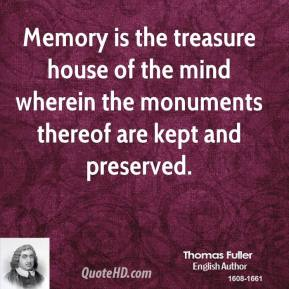 Thomas Fuller - Memory is the treasure house of the mind wherein the monuments thereof are kept and preserved.