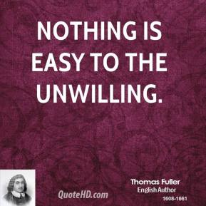 Thomas Fuller - Nothing is easy to the unwilling.