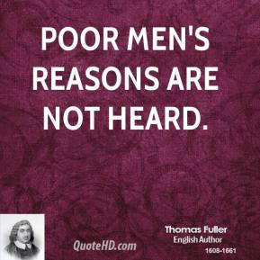 Poor men's reasons are not heard.