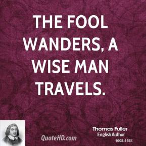 The fool wanders, a wise man travels.