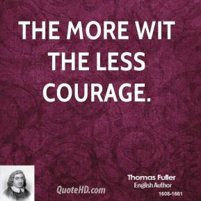 The more wit the less courage.