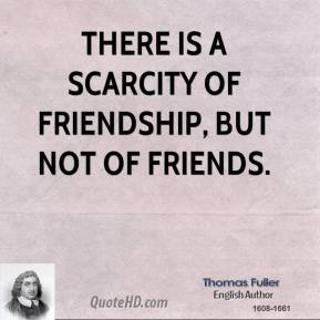 There is a scarcity of friendship, but not of friends.