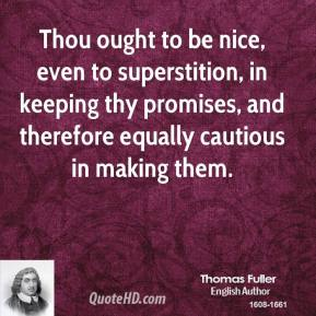 Thou ought to be nice, even to superstition, in keeping thy promises, and therefore equally cautious in making them.