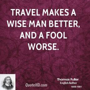 Thomas Fuller - Travel makes a wise man better, and a fool worse.