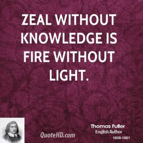 Thomas Fuller - Zeal without knowledge is fire without light.