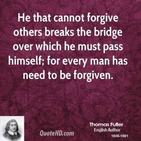 Thomas Fuller - He that cannot forgive others breaks the bridge over which he must pass himself; for every man has need to be forgiven.