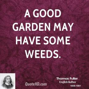 A good garden may have some weeds.