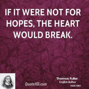 Thomas Fuller - If it were not for hopes, the heart would break.