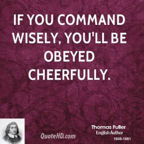Thomas Fuller - If you command wisely, you'll be obeyed cheerfully.
