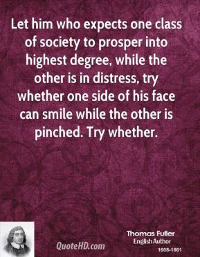 Thomas Fuller  - Let him who expects one class of society to prosper into highest degree, while the other is in distress, try whether one side of his face can smile while the other is pinched. Try whether.