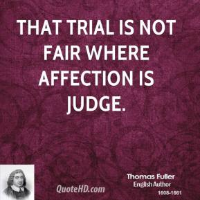Thomas Fuller  - That trial is not fair where affection is judge.
