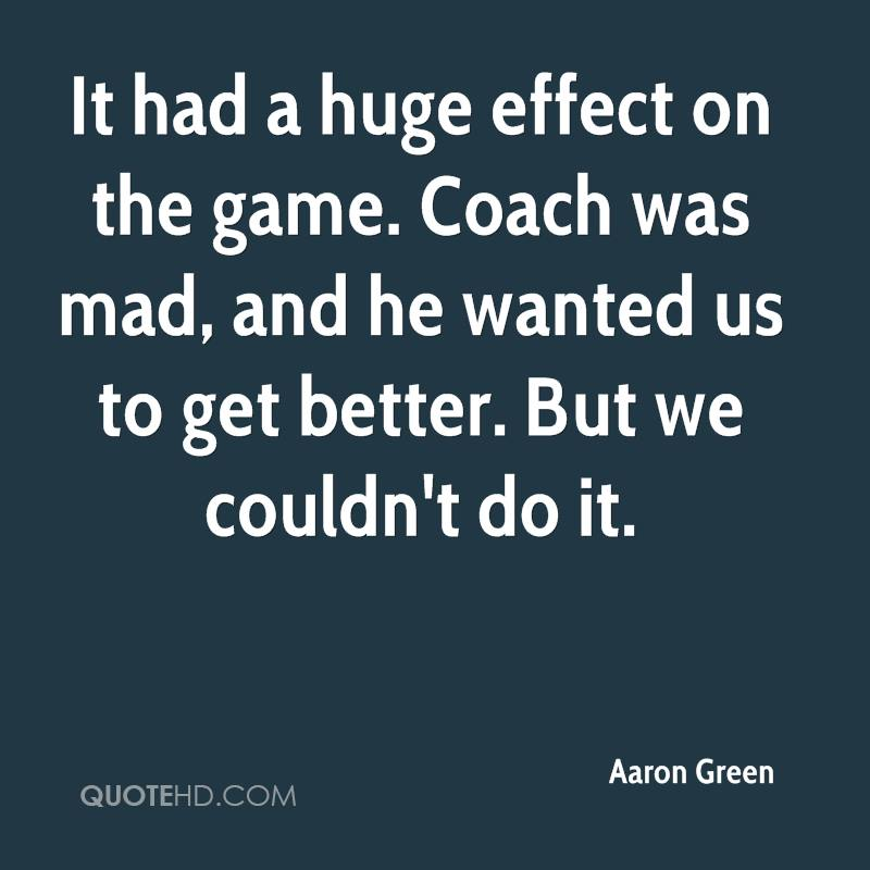 It had a huge effect on the game. Coach was mad, and he wanted us to get better. But we couldn't do it.
