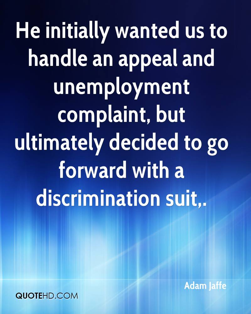 He initially wanted us to handle an appeal and unemployment complaint, but ultimately decided to go forward with a discrimination suit.