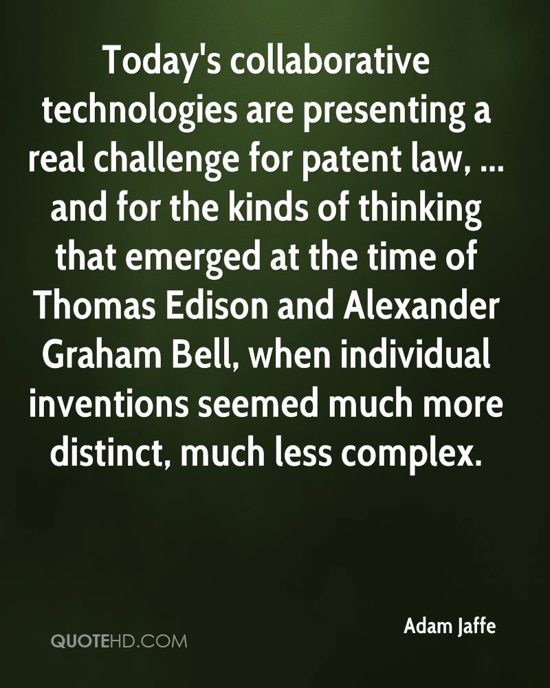 Today's collaborative technologies are presenting a real challenge for patent law, ... and for the kinds of thinking that emerged at the time of Thomas Edison and Alexander Graham Bell, when individual inventions seemed much more distinct, much less complex.