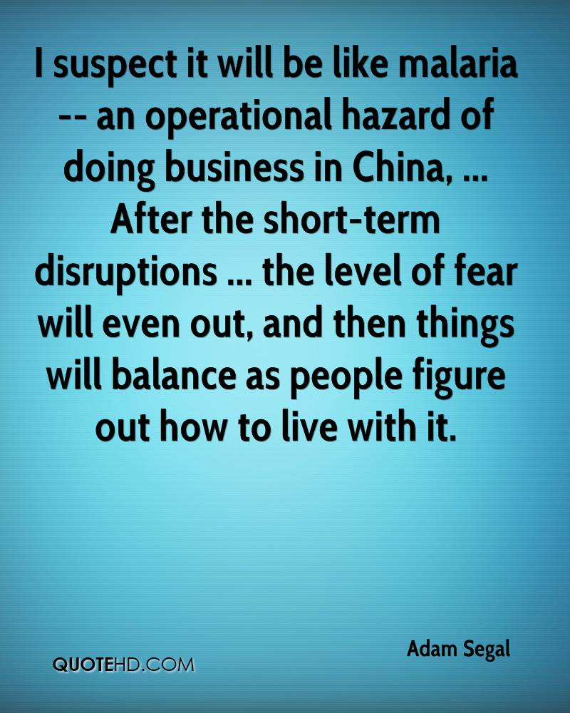 I suspect it will be like malaria -- an operational hazard of doing business in China, ... After the short-term disruptions ... the level of fear will even out, and then things will balance as people figure out how to live with it.