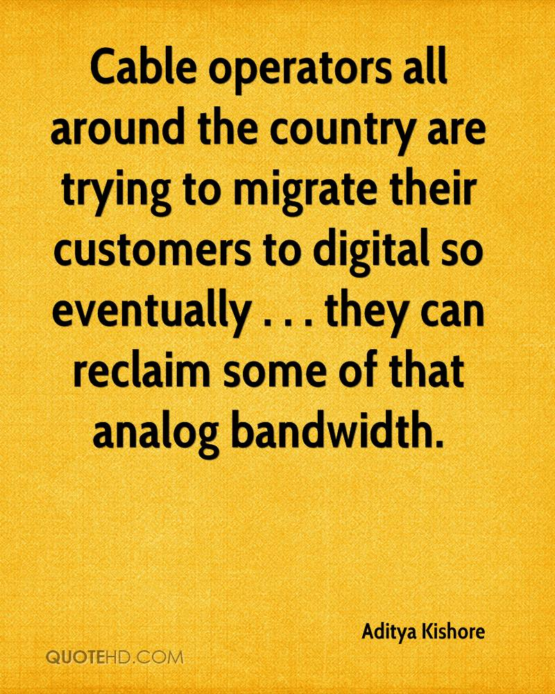 Cable operators all around the country are trying to migrate their customers to digital so eventually . . . they can reclaim some of that analog bandwidth.