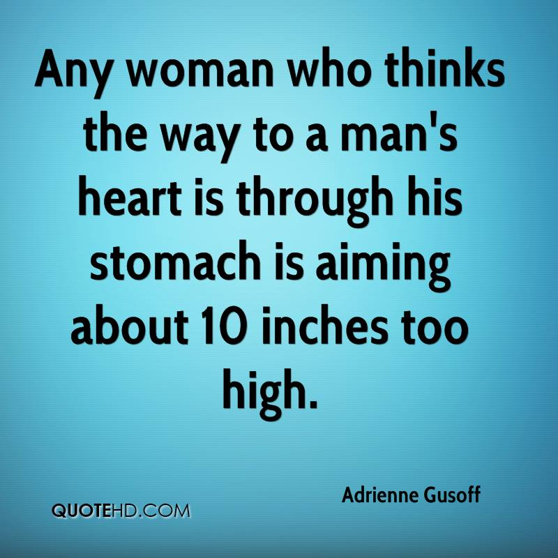 Any woman who thinks the way to a man's heart is through his stomach is aiming about 10 inches too high.