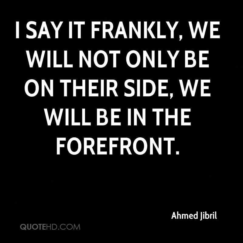 I say it frankly, we will not only be on their side, we will be in the forefront.