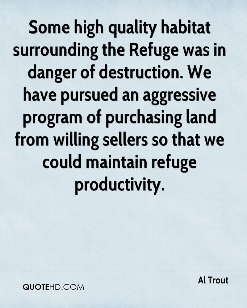 Some high quality habitat surrounding the Refuge was in danger of destruction. We have pursued an aggressive program of purchasing land from willing sellers so that we could maintain refuge productivity.