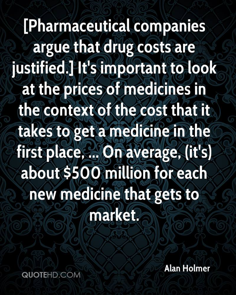 [Pharmaceutical companies argue that drug costs are justified.] It's important to look at the prices of medicines in the context of the cost that it takes to get a medicine in the first place, ... On average, (it's) about $500 million for each new medicine that gets to market.