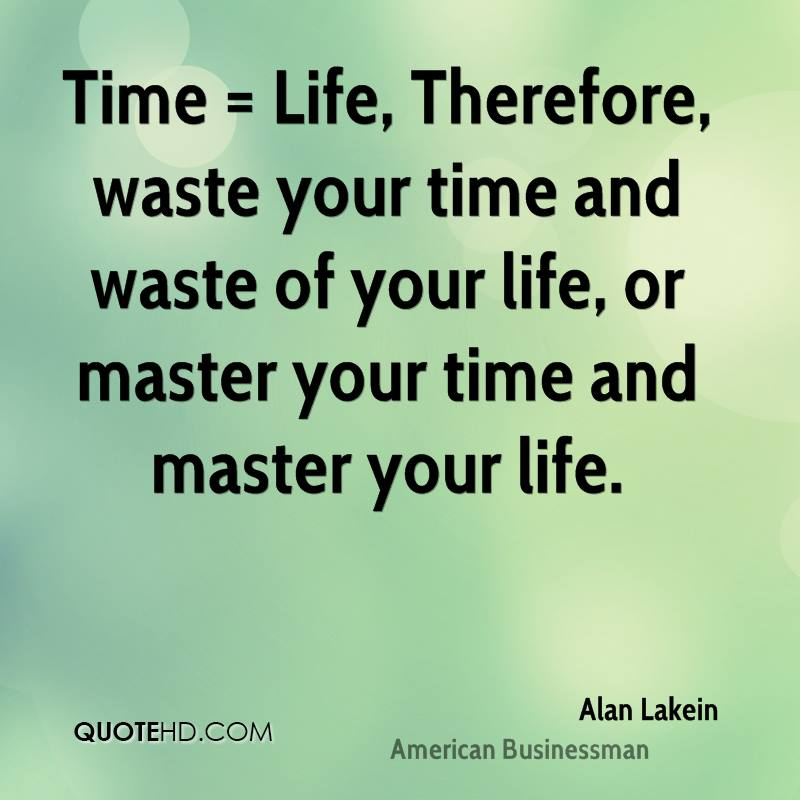 Time = Life, Therefore, waste your time and waste of your life, or master your time and master your life.