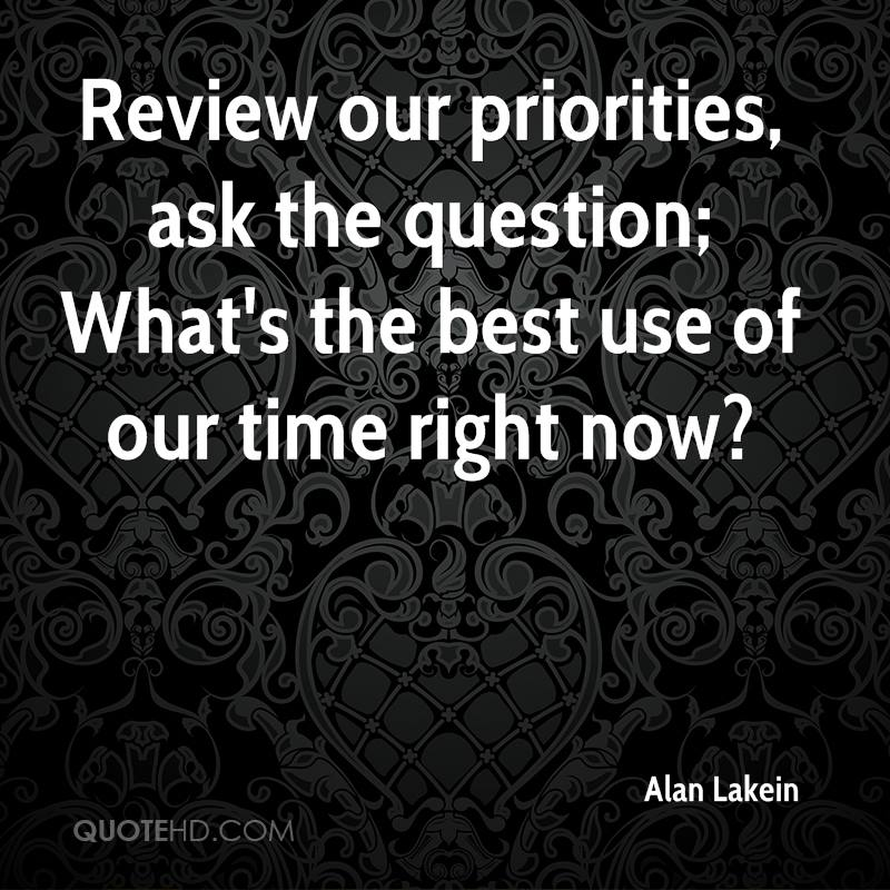 Review our priorities, ask the question; What's the best use of our time right now?