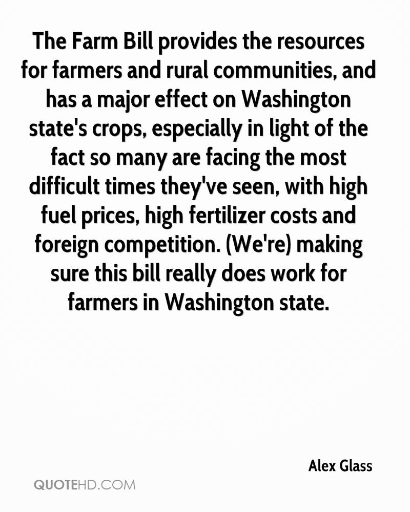 The Farm Bill provides the resources for farmers and rural communities, and has a major effect on Washington state's crops, especially in light of the fact so many are facing the most difficult times they've seen, with high fuel prices, high fertilizer costs and foreign competition. (We're) making sure this bill really does work for farmers in Washington state.