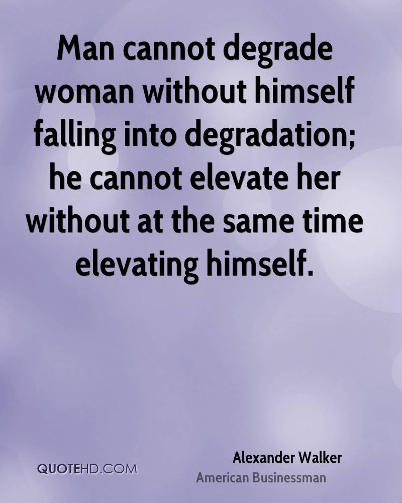 Man cannot degrade woman without himself falling into degradation; he cannot elevate her without at the same time elevating himself.
