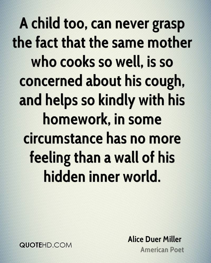 A child too, can never grasp the fact that the same mother who cooks so well, is so concerned about his cough, and helps so kindly with his homework, in some circumstance has no more feeling than a wall of his hidden inner world.