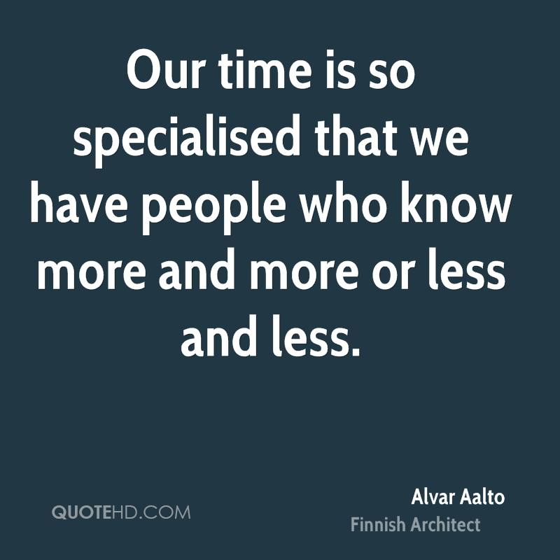 Our time is so specialised that we have people who know more and more or less and less.